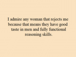Good, Truth, and Means: I admire any woman that rejects me  because that means they have good  taste in men and fully functional  reasoning skills. Truth was spoken.