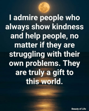 admire: I admire people who  always show kindness  and help people, no  matter if they are  struggling with their  own problems. They  are truly a gift to  this world.  Beauty of Life