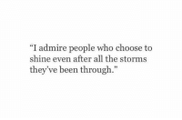 """All The, Been, and Who: """"I admire people who choose to  shine even after all the storms  they ve been through.""""  92"""