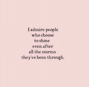 Storms: I admire people  who choose  to shine  even after  all the storms  they've been through