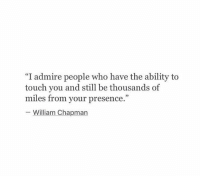 "chapman: ""I admire people who have the ability to  touch you and still be thousands of  miles from your presence.""  William Chapman"