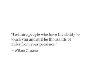 "chapman: ""I admire people who have the ability to  touch you and still be thousands of  miles from your presence.""  05  William Chapman"