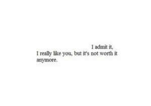 Life, Love, and Quotes: I admit it,  I really like you, but it's not worth it  anymore It's not worth it anymore…  Follow for more relatable love and life quotes!!