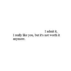 https://iglovequotes.net/: I admit it  I really like you, but it's not worth it  anymore. https://iglovequotes.net/