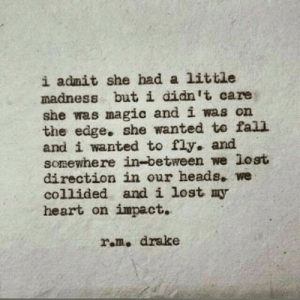 Drake: i admit she had a little  madness but i didn't care  she was magic and i was on  the edge. she wanted to fall  and i wanted to fly. and  somewhere in-between we lost  direction in our heads. we  collided and i lost my  heart on impact.  ram. drake