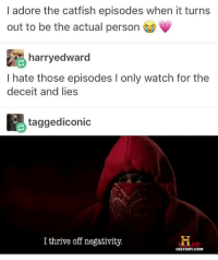 Catfished, Funny, and God: I adore the catfish episodes when it turns  out to be the actual person  鹃harryedward  I hate those episodes I only watch for the  deceit and lies  taggediconic  I thrive off negativity.  HISTORY.COM Follow me ( @god.of.appleysauce )for more funny tumblr and textpost