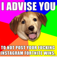 i saw an instagram fortnite win picture in november 2018: I ADVISE YOU  TO NOT POST YOUR FUCKING  INSTAGRAMI FORTNITE  WINS.  made on imgur i saw an instagram fortnite win picture in november 2018