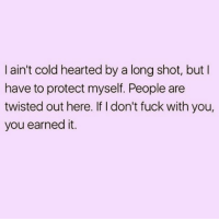 💯🙌🏼🙌🏼🙌🏼💁🏼💃🏼: I ain't cold hearted by a long shot, but  have to protect myself. People are  twisted out here. If I don't fuck with you,  you earned it. 💯🙌🏼🙌🏼🙌🏼💁🏼💃🏼