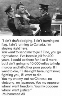 "Memes, Muhammad Ali, and Chinese: ""I ain't draft dodging. ain't burning no  flag. I ain't running to Canada. I'm  staying right here.  You want to send me to jail? Fine, you go  right ahead. I've been in jail for 400  years. I could be there for 4 or 5 more,  but ain't going no 10,000 miles to help  murder and kill other poor people. If I  want to die, l'll die right here, right now,  fighting you, iflwant to die.  You my enemy, not no Chinese, no  vietcong, no Japanese. You my opposer  when I want freedom. You my opposer  when I want justice.""  Muhammad Ali Favorite Muhammad Ali quote from a long list of great ones ✊🏾"
