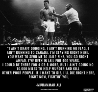"Ali, Jail, and Memes: ""I AIN'T DRAFT DODGING. I AIN'T BURNING NO FLAG. I  AIN'T RUNNING TO CANADA. I'M STAYING RIGHT HERE.  YOU WANT TO SEND ME TO JAIL? FINE, YOU GO RIGHT  AHEAD. I VE BEEN IN JAIL FOR 400 YEARS.  I COULD BE THERE FOR 4 OR 5 MORE, BUTI AIN'T GOING NO  10,000 MILES TO HELP MURDER AND KILL  OTHER POOR PEOPLE, IF I WANT TO DIE, I'LL DIE RIGHT HERE  RIGHT NOW, FIGHTIN' YOU  MUHAMMAD ALI  NSTAGRAM OTRUEACTIVIST R.I.P Muhammad Ali  Time to Get involved, you live here"