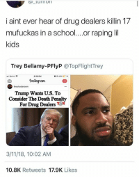 Death, Kids, and Sprint: i aint ever hear of drug dealers killin 17  mufuckas in a schoo..or raping li  kids  Trey Bellamy-PFlyP @TopFlightTrey  Sprint  8:39 PM  Instagtam  12  theshaderoom  Trump Wants U.S. To  Consider The Death Penalty  For Drug DealersS  3/11/18, 10:02 AM  10.8K Retweets 17.9K Likes