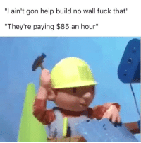"Memes, Fuck That, and 🤖: ""I ain't gon help build no wall fuck that""  ""They're paying $85 an hour"" Lmfao"