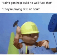 "Dank Memes, Gon, and Wall-Fuck: ""I ain't gon help build no wall fuck that""  ""They're paying $85 an hour"""