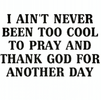 God, Cool, and Never: I AIN'T NEVER  BEEN TOO COOL  TO PRAY ANI  THANK GOD FOR  ANOTHER DAY Too real🙏💯