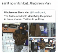 Funny, Police, and Snitch: i ain't no snitch but...that's lron Man  Wholesome Black Man @OmarBryant  The Police need help identifying the person  in these photos.. Twitter do ya thing You're a snitch
