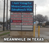 Cars, Dank, and Monica Lewinsky: I Ain't Voting For  Monica Lewinsky  Exboyfriend's wife  NTC HEALTH & FITNESS  ANGEL'S LIQUOR MASTER WOK  ALOHA MIND MATH NORTHSIDE MOTOR  m Mest Burger CROSSROADS CYCL  CAR WASH AUTO REPAIR  N  &VECTOR AUTOMOTIVE  MEANWHILE IN TEXAS