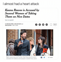(@tank.sinatra) Good guy on & off the screen: I almost had a heart attack  Keanu Reeves is Accused by  Several Women of Taking  I hemn on IVice Dates  Leer en español  By MELENA RYZIK, CARA BUCKLEY and  JODI KANTOR NOV. 11. 2017  2824  Eight women have told The New York Times that the actor's  reputation for kindness and humanitv is entirelv true, saving  |  y  ()  Embed (@tank.sinatra) Good guy on & off the screen