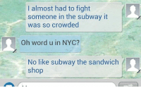 ME.: I almost had to fight  someone in the subway it  was so crowded  Oh word u in NYC?  No like subway the sandwich  shop ME.
