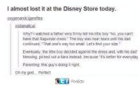"""Dad, Disney, and God: I almost lost it at the Disney Store today  oxygenandcigarettes  instamatical  Why? I watched a father very fimly tell his little boy """"No, you cant  have that Rapunzel dress. The boy was near tears until his dad  continued, That one's way too small. Lets find your size.""""  Eventually, the little boy decided against the dress and, with his dad  blessing. picked out a tiara instead, because it's better for everyday  Parenting this guy's doing it right.  oh my god... Pertect  匿 Poslize"""