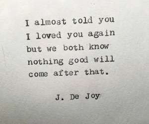 Come After: I almost told you  loved you again  I  but we both know  nothing go od will  come after that.  J. De Joy
