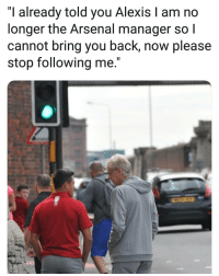 "Arsenal, Memes, and Back: ""I already told you Alexis I am no  longer the Arsenal manager so l  cannot bring you back, now please  stop following me."""