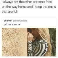Memes, Omg, and Home: i always eat the other person's fries  on the way home and i keep the one's  that are full  chantel @5HInvasion  tell me a secret OMG this is me lolol 😂 Tag the person you've done this to 💀 Follow @my_mom_says_im_pretty 🔥🔥