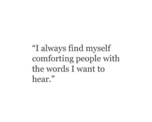 "The Words, Words, and Always: ""I always find myself  comforting people with  the words I want to  hear."""