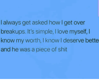 Love, Shit, and Girl Memes: I always get asked how I get over  breakups. it's simple, I love myself,I  know my worth, I know I deserve bette  and he was a piece of shit I just can't seem to get over guys i've never dated 🤔