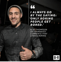 mood: I ALWAYS GO  BY THE SAYING:  'ONLY BORING  PEOPLE GET  BORED.  KLAY THOMPSON  ON TEAMMATES'  COMMENTS THAT  UTAH IS BORING  BR mood