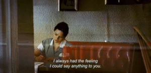 Say Anything..., You, and Always: I always had the feeling  I could say anything to you.