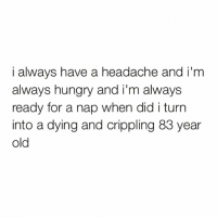 Funny, Hungry, and Cool: i always have a headache and i'm  always hungry and i'm always  ready for a nap when did i turn  into a dying and crippling 83 year  old I'm not like normal nanas I'm a cool nana👵🏼