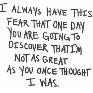 http://iglovequotes.net/: I ALwAys HAVE THES  FEAR THAT ONE DAY  YOU ARE GOING TO  DISCOVER THATIM  NOT AS GREAT  AS YOU ONCE THOUGHT  I WAS http://iglovequotes.net/