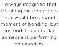 Dank, Lol, and Hair: I always imagined that  brushing my daughter's  hair would be a sweet  moment of bonding, but  instead it sounds like  someone is performing  an exorcism lol