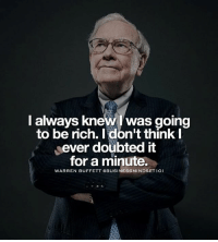 Memes, Tag Someone, and 🤖: I always knew was going  to be rich. I don't think  I  ever doubted it  for a minute.  WARREN BUFFETT BUSINESSMINDSET 01 Tag someone that needs this. - Follow: @businessmindset101 - successes -