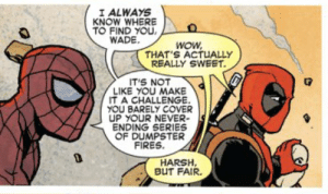 badbesties:  Spider-man/Deadpool (2018) #28: I ALWAYS  KNOW WHERE  TO FIND YOU  WADE  wow  THAT'S ACTUALLY  REALLY SWEET.  T'S NOT  LIKE YOU MAKE  T A CHALLENGE.  YOU BARELY COVER  UP YOUR NEVER  ENDING SERIES  OF DUMPSTER  FIRES  HARSH,  BUT FAIR. badbesties:  Spider-man/Deadpool (2018) #28
