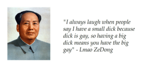 """Facts.: """"I always laugh when people  say I have a small dick because  dick is gay, so having a big  dick means you have the big  gay"""" - Lmao ZeDong Facts."""