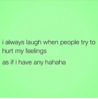 Laugh, Hahaha, and Always: i always laugh when people try to  hurt my feelings  as if i have any hahaha