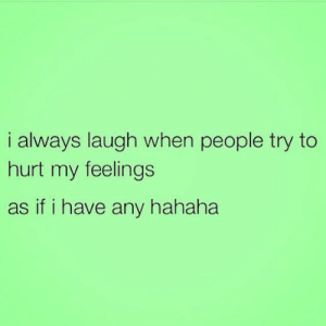 My Feelings: i always laugh when people try to  hurt my feelings  as if i have any hahaha