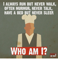 Memes, Run, and Who Am I: I ALWAYS RUN BUT NEVER WALK,  OFTEN MURMUR, NEVER TALK,  HAVE A BED BUT NEVER SLEEP  WHO AM I? .  ME THIS RT @IQRiddlesDaily: I have a bed, yet I never sleep. Who could I be? https://t.co/4xK9AL2ZtF