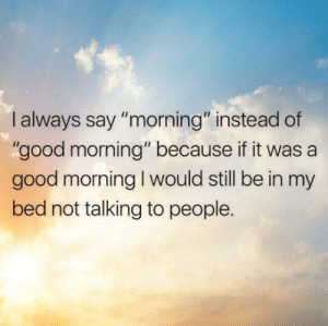 """Not Talking: I always say """"morning"""" instead of  """"good morning"""" because if it was a  good morning I would still be in my  bed not talking to people."""