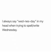 "Head, Memes, and Time: I always say ""wed-nes-day"" in my  head when trying to spell/write  Wednesday All the time!"