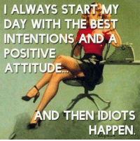 ѕтαу ¢σииє¢тє∂: I ALWAYS START MY  DAY WITH THE BEST  INTENTIONS AND A  POSITIVE  ATTITUDE  AND THEN IDIOTS  HAPPEN ѕтαу ¢σииє¢тє∂