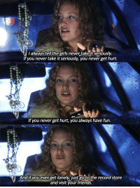 Almost Famous: I always tell the girls never,takeit Seriously.  If you never take it seriously, you never get hurt.  If you never get hurt, you always have fun.  And if you ever get lonely, just gotothe record store  and visit your friends. Almost Famous