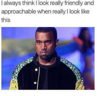 Memes, 🤖, and Think: I always think I look really friendly and  approachable when really I look like  this So approachable! 😂