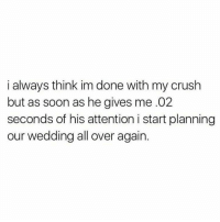 i always think im done with my crush  but as soon as he gives me .02  seconds of his attention i start planning  our wedding all over again.