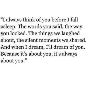 """the-relationship-posts:  words and best quotes: """"I always think of you before I fall  asleep. The words you said, the way  you looked. The things we laughed  about, the silent moments we shared.  And when I dream, I'll dream of you.  Because it's about you, it's always  about you."""" the-relationship-posts:  words and best quotes"""