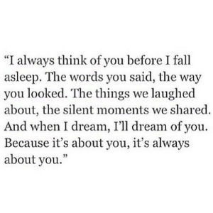 "https://iglovequotes.net/: ""I always think of you before I fall  asleep. The words you said, the way  you looked. The things we laughed  about, the silent moments we shared  And when I dream, I'll dream of you  Because it's about you, it's always  about you."" https://iglovequotes.net/"