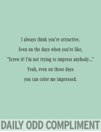 "Memes, Yeah, and Color: I always think you're attractive.  Even on the days when you're like  ""Screw it! I'm not trying to impress anybody...  Yeah, even on those days  you can color me impressed.  DAILY ODD COMPLIMENT Memes from 2016"