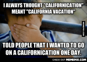 """After hearing the song recently I realized my mistake for the first time… I am 26.omg-humor.tumblr.com: I ALWAYS THOUGHT """"CALIFORNICATION""""  MEANT """"CALIFORNIA VACATION""""  TOLD PEOPLE THAT I WANTED TO GO  ON A CALIFORNICATION ONE DAY.  CНECK OUT MЕМЕРIХ.COM  МЕМЕРIХ.Сом After hearing the song recently I realized my mistake for the first time… I am 26.omg-humor.tumblr.com"""