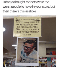 """God, The Worst, and Tumblr: I always thought robbers were the  worst people to have in your store, but  then there's this asshole  DO YOU KNOW THIS PERSON?  WANTED FOR QUESTIONING  ON WHY HE WOULD TAKE  ICE CREAM OUT OF THE  FREEZER AND PLACE ON A  SHELF TO THAW AND THEN  LEAVE IT  SERVICE PLAZA  12.49 <p><a href=""""http://memehumor.net/post/165664082382/why-god-why"""" class=""""tumblr_blog"""">memehumor</a>:</p>  <blockquote><p>Why, God, Why?</p></blockquote>"""